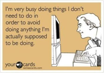 """""""Estou muito ocupado fazendo coisas que eu não preciso fazer para evitar fazer qualquer coisa que eu realmente deveria estar fazendo."""""""